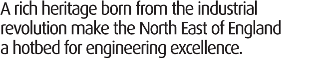 A rich heritage born from the industrial revolution makes the North East of England a hotbed for engineering excellence.